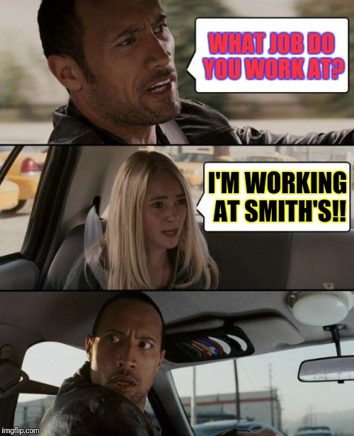 The Rock Driving Meme | WHAT JOB DO YOU WORK AT? I'M WORKING AT SMITH'S!! | image tagged in memes,the rock driving | made w/ Imgflip meme maker
