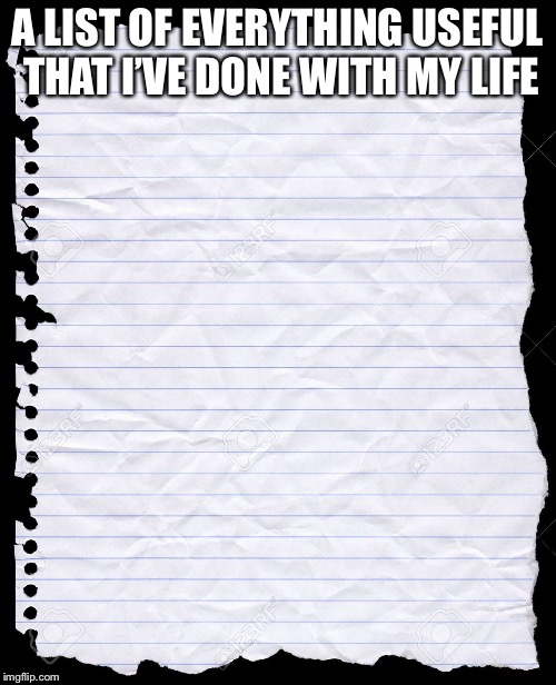blank paper | A LIST OF EVERYTHING USEFUL THAT I'VE DONE WITH MY LIFE | image tagged in blank paper,life | made w/ Imgflip meme maker