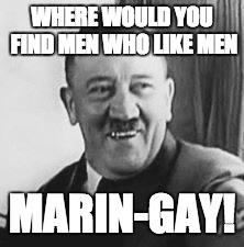 Maringy and Marin-gay | WHERE WOULD YOU FIND MEN WHO LIKE MEN MARIN-GAY! | image tagged in bad joke hitler,memes,ww2 | made w/ Imgflip meme maker