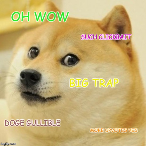 Doge Meme | OH WOW SUCH CLICKBAIT BIG TRAP DOGE GULLIBLE MORE UPVOTES YES | image tagged in memes,doge | made w/ Imgflip meme maker