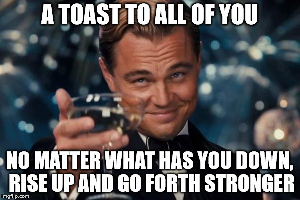 You got this | A TOAST TO ALL OF YOU NO MATTER WHAT HAS YOU DOWN, RISE UP AND GO FORTH STRONGER | image tagged in memes,leonardo dicaprio cheers,imgflip users,motivational | made w/ Imgflip meme maker
