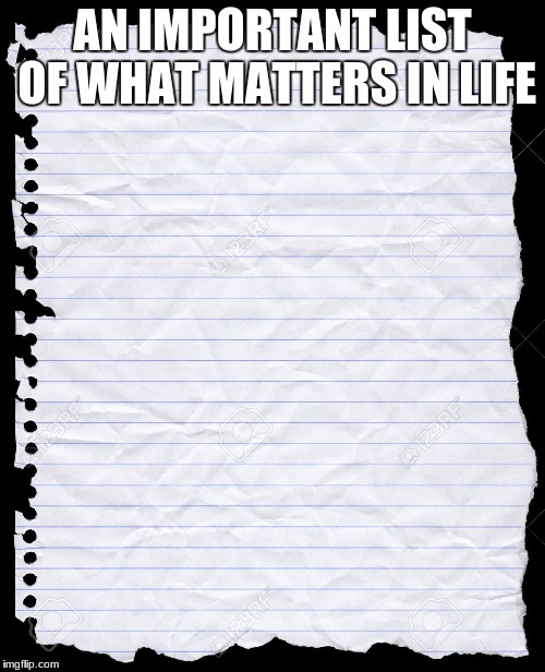 Yeah, depression's cool | AN IMPORTANT LIST OF WHAT MATTERS IN LIFE | image tagged in blank paper | made w/ Imgflip meme maker