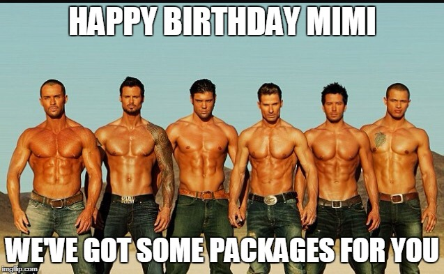 HappyBirthday | HAPPY BIRTHDAY MIMI WE'VE GOT SOME PACKAGES FOR YOU | image tagged in happybirthday | made w/ Imgflip meme maker