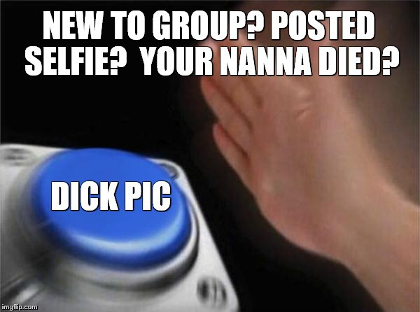 Blank Nut Button Meme | NEW TO GROUP? POSTED SELFIE?  YOUR NANNA DIED? DICK PIC | image tagged in memes,blank nut button | made w/ Imgflip meme maker