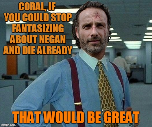 CORAL, IF YOU COULD STOP FANTASIZING ABOUT NEGAN AND DIE ALREADY THAT WOULD BE GREAT | image tagged in rick grimes that would be great,that would be great,the walking dead,carl grimes,rick and carl,memes | made w/ Imgflip meme maker