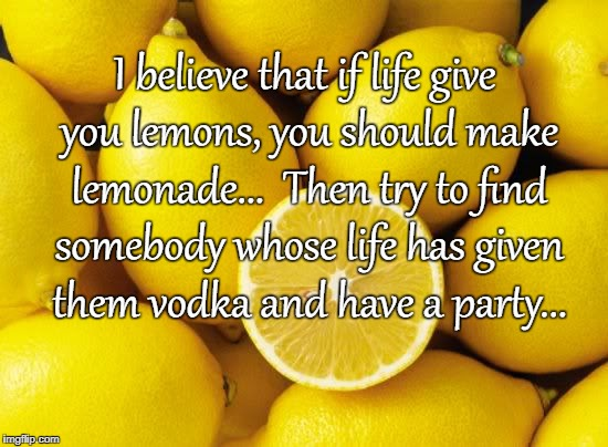 If life gives you lemons... | I believe that if life give you lemons, you should make lemonade...  Then try to find somebody whose life has given them vodka and have a pa | image tagged in lemonade,vodka,party | made w/ Imgflip meme maker