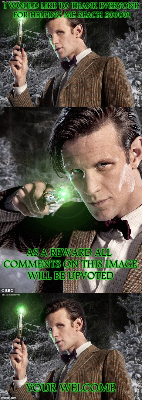 Sonic Upvoting | I WOULD LIKE TO THANK EVERYONE FOR HELPING ME REACH 20000! AS A REWARD ALL COMMENTS ON THIS IMAGE WILL BE UPVOTED YOUR WELCOME | image tagged in doctor who,matt smith,upvotes | made w/ Imgflip meme maker