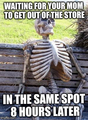Waiting Skeleton Meme | WAITING FOR YOUR MOM TO GET OUT OF THE STORE IN THE SAME SPOT 8 HOURS LATER | image tagged in memes,waiting skeleton | made w/ Imgflip meme maker