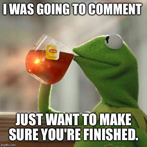 But Thats None Of My Business Meme | I WAS GOING TO COMMENT JUST WANT TO MAKE SURE YOU'RE FINISHED. | image tagged in memes,but thats none of my business,kermit the frog | made w/ Imgflip meme maker