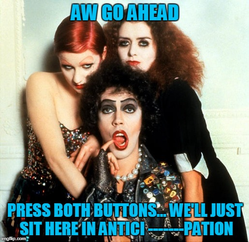 AW GO AHEAD PRESS BOTH BUTTONS... WE'LL JUST SIT HERE IN ANTICI -------PATION | made w/ Imgflip meme maker