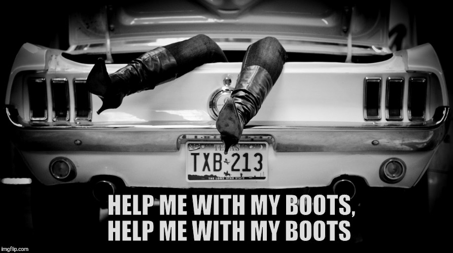 The Hooker in the Trunk of My Car | HELP ME WITH MY BOOTS, HELP ME WITH MY BOOTS | image tagged in the hooker in the trunk of my car | made w/ Imgflip meme maker