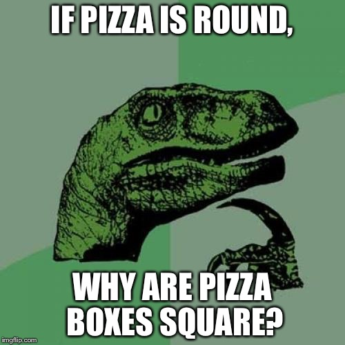 Philosoraptor Meme | IF PIZZA IS ROUND, WHY ARE PIZZA BOXES SQUARE? | image tagged in memes,philosoraptor | made w/ Imgflip meme maker