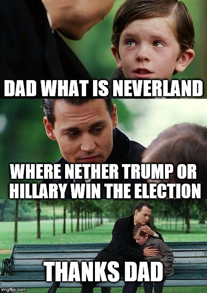 Finding Neverland Meme | DAD WHAT IS NEVERLAND WHERE NETHER TRUMP OR HILLARY WIN THE ELECTION THANKS DAD | image tagged in memes,finding neverland | made w/ Imgflip meme maker