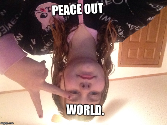 PEACE OUT WORLD. | image tagged in face reveal | made w/ Imgflip meme maker