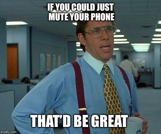 That Would Be Great Meme | IF YOU COULD JUST MUTE YOUR PHONE THAT'D BE GREAT | image tagged in memes,that would be great | made w/ Imgflip meme maker