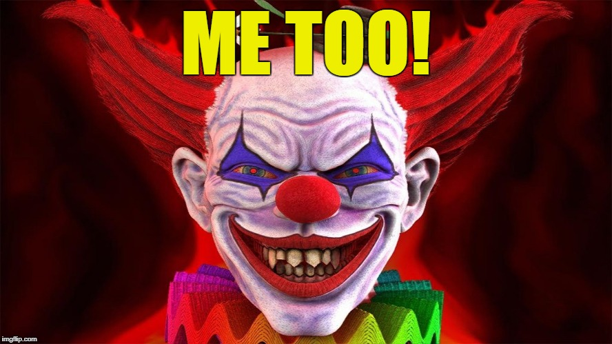evil clown | ME TOO! | image tagged in evil clown | made w/ Imgflip meme maker