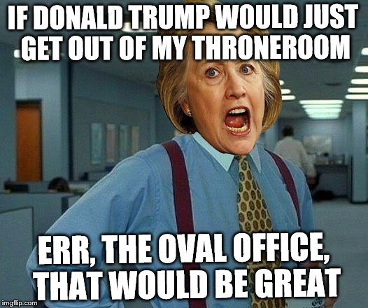 Meh, I had a submission to burn | IF DONALD TRUMP WOULD JUST GET OUT OF MY THRONEROOM ERR, THE OVAL OFFICE, THAT WOULD BE GREAT | image tagged in memes,that would be great,hillary clinton | made w/ Imgflip meme maker
