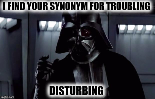 May thesaurus be with you | I FIND YOUR SYNONYM FOR TROUBLING DISTURBING | image tagged in star wars,darth vader,i find your lack of faith disturbing,thesaurus,synonym | made w/ Imgflip meme maker