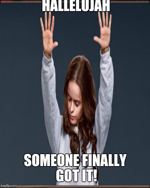 HALLELUJAH SOMEONE FINALLY GOT IT! | made w/ Imgflip meme maker