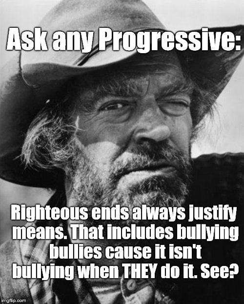 jack elam | Ask any Progressive: Righteous ends always justify means. That includes bullying bullies cause it isn't bullying when THEY do it. See? | image tagged in jack elam | made w/ Imgflip meme maker