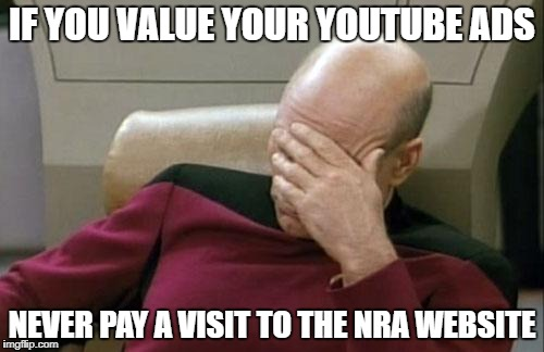 They dig their cookie-laden tendrils in DEEP. | IF YOU VALUE YOUR YOUTUBE ADS NEVER PAY A VISIT TO THE NRA WEBSITE | image tagged in memes,captain picard facepalm,youtube,nra,annoying | made w/ Imgflip meme maker