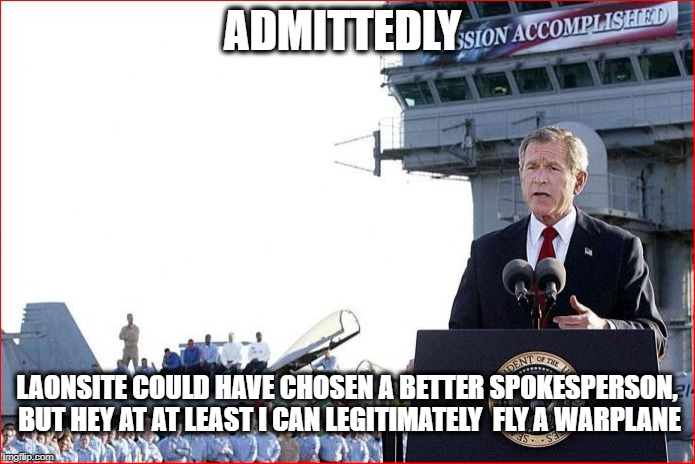 ADMITTEDLY LAONSITE COULD HAVE CHOSEN A BETTER SPOKESPERSON, BUT HEY AT AT LEAST I CAN LEGITIMATELY  FLY A WARPLANE | made w/ Imgflip meme maker