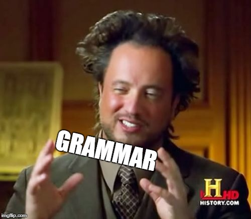 Ancient Aliens Meme | GRAMMAR | image tagged in memes,ancient aliens | made w/ Imgflip meme maker