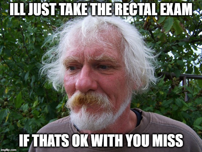 ILL JUST TAKE THE RECTAL EXAM IF THATS OK WITH YOU MISS | made w/ Imgflip meme maker
