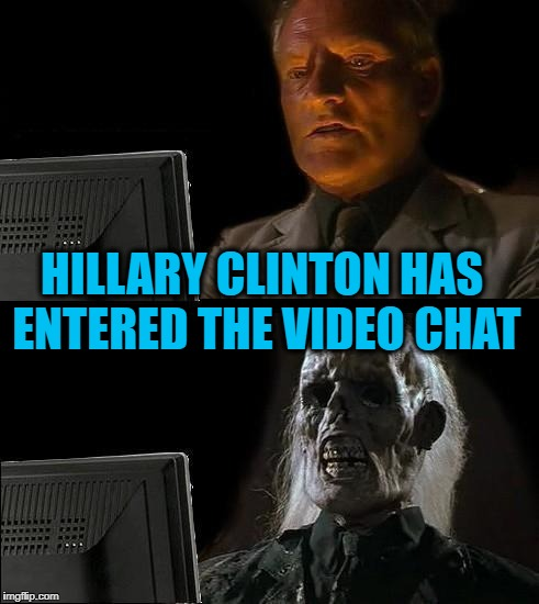 I'll Just Wait Here Meme |  HILLARY CLINTON HAS ENTERED THE VIDEO CHAT | image tagged in memes,ill just wait here | made w/ Imgflip meme maker