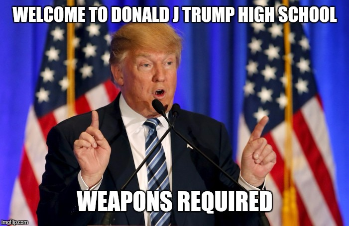 Trump christening | WELCOME TO DONALD J TRUMP HIGH SCHOOL WEAPONS REQUIRED | image tagged in donald trump,high school,meme,scary,shooting,mental illness | made w/ Imgflip meme maker