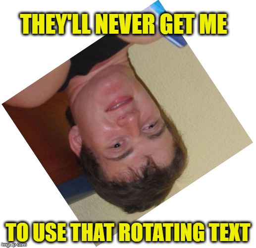 THEY'LL NEVER GET ME; TO USE THAT ROTATING TEXT | image tagged in memes,10guy,stoner stanley | made w/ Imgflip meme maker