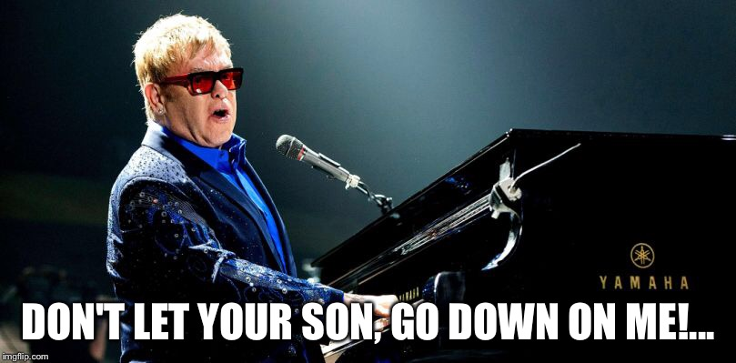 Elton | DON'T LET YOUR SON, GO DOWN ON ME!... | image tagged in elton john,memes | made w/ Imgflip meme maker
