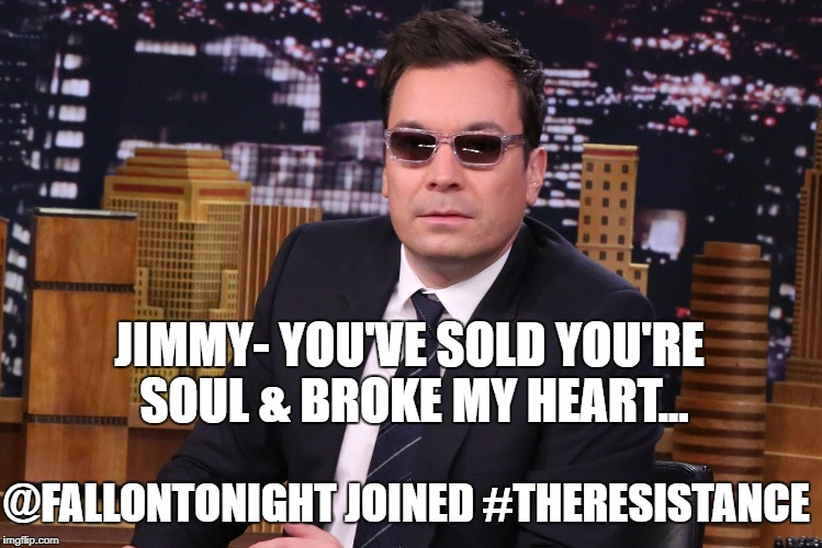 JIMMY- YOU'VE SOLD YOU'RE SOUL & BROKE MY HEART... @FALLONTONIGHT JOINED #THERESISTANCE | image tagged in theresistance | made w/ Imgflip meme maker