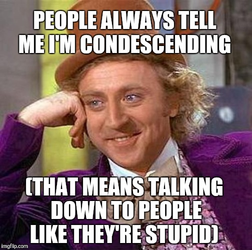 Irony  | PEOPLE ALWAYS TELL ME I'M CONDESCENDING (THAT MEANS TALKING DOWN TO PEOPLE LIKE THEY'RE STUPID) | image tagged in memes,creepy condescending wonka,jbmemegeek,bad jokes | made w/ Imgflip meme maker