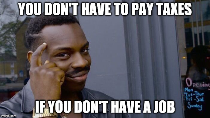 Roll Safe Think About It Meme | YOU DON'T HAVE TO PAY TAXES IF YOU DON'T HAVE A JOB | image tagged in memes,roll safe think about it | made w/ Imgflip meme maker
