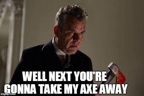 Axeman | WELL NEXT YOU'RE GONNA TAKE MY AXE AWAY | image tagged in axeman | made w/ Imgflip meme maker