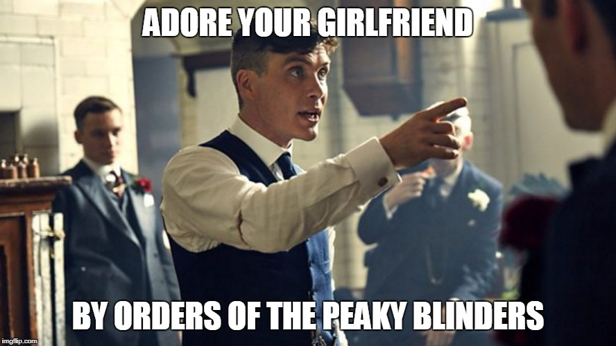 ADORE YOUR GIRLFRIEND BY ORDERS OF THE PEAKY BLINDERS | image tagged in peaky blinders | made w/ Imgflip meme maker