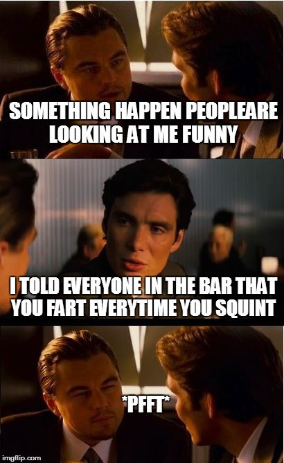 Inception Meme | SOMETHING HAPPEN PEOPLEARE LOOKING AT ME FUNNY I TOLD EVERYONE IN THE BAR THAT YOU FART EVERYTIME YOU SQUINT *PFFT* | image tagged in memes,inception | made w/ Imgflip meme maker