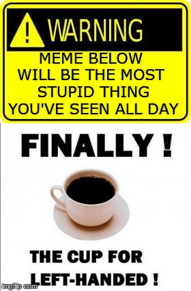 Where's captain obvious when you need him? | MEME BELOW WILL BE THE MOST STUPID THING YOU'VE SEEN ALL DAY | image tagged in captain obvious,coffee,warning sign | made w/ Imgflip meme maker