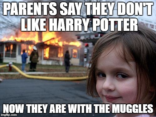 Disaster Girl Meme | PARENTS SAY THEY DON'T LIKE HARRY POTTER NOW THEY ARE WITH THE MUGGLES | image tagged in memes,disaster girl | made w/ Imgflip meme maker