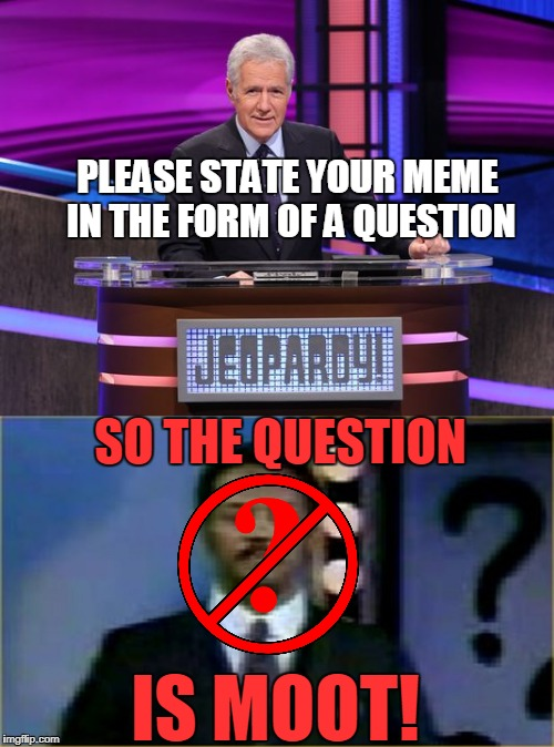 PLEASE STATE YOUR MEME IN THE FORM OF A QUESTION IS MOOT! SO THE QUESTION | made w/ Imgflip meme maker