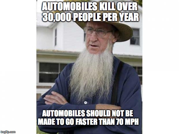 AUTOMOBILES KILL OVER 30,000 PEOPLE PER YEAR AUTOMOBILES SHOULD NOT BE MADE TO GO FASTER THAN 70 MPH | image tagged in amish style | made w/ Imgflip meme maker
