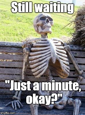 "Waiting Skeleton Meme | Still waiting ""Just a minute, okay?"" 