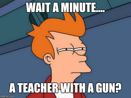 Futurama Fry Meme | WAIT A MINUTE.... A TEACHER WITH A GUN? | image tagged in memes,futurama fry | made w/ Imgflip meme maker