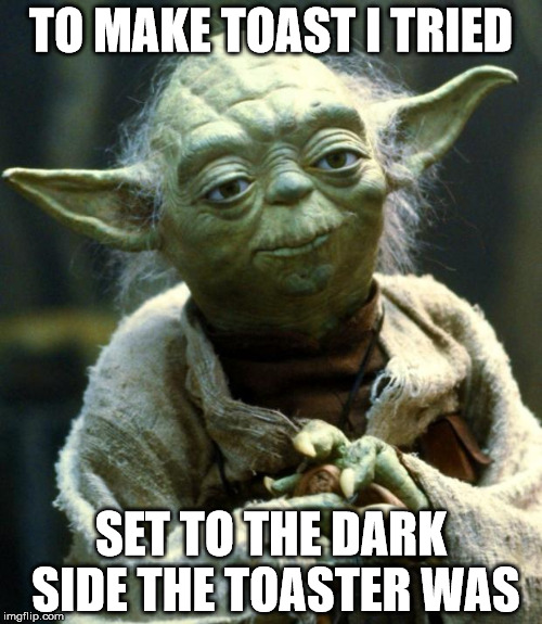Bad Luck Yoda | TO MAKE TOAST I TRIED SET TO THE DARK SIDE THE TOASTER WAS | image tagged in memes,star wars yoda | made w/ Imgflip meme maker