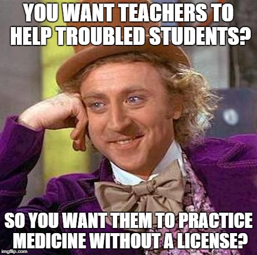 But I have a PhD in English Lit | YOU WANT TEACHERS TO HELP TROUBLED STUDENTS? SO YOU WANT THEM TO PRACTICE MEDICINE WITHOUT A LICENSE? | image tagged in memes,creepy condescending wonka | made w/ Imgflip meme maker