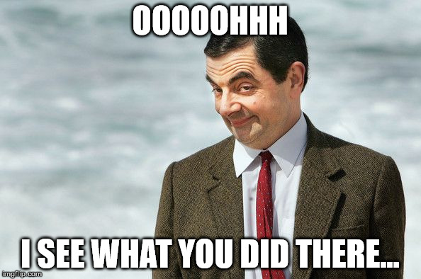 Mr. bean akward smirk | OOOOOHHH I SEE WHAT YOU DID THERE... | image tagged in mr bean akward smirk | made w/ Imgflip meme maker