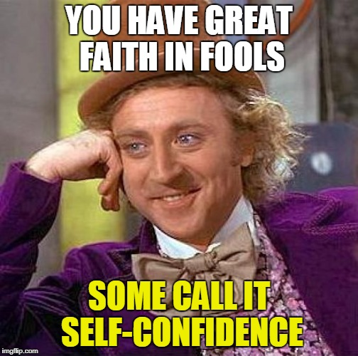 Creepy Condescending Wonka Meme | YOU HAVE GREAT FAITH IN FOOLS SOME CALL IT SELF-CONFIDENCE | image tagged in memes,creepy condescending wonka | made w/ Imgflip meme maker