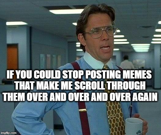 That Would Be Great Meme | IF YOU COULD STOP POSTING MEMES THAT MAKE ME SCROLL THROUGH THEM OVER AND OVER AND OVER AGAIN | image tagged in memes,that would be great | made w/ Imgflip meme maker