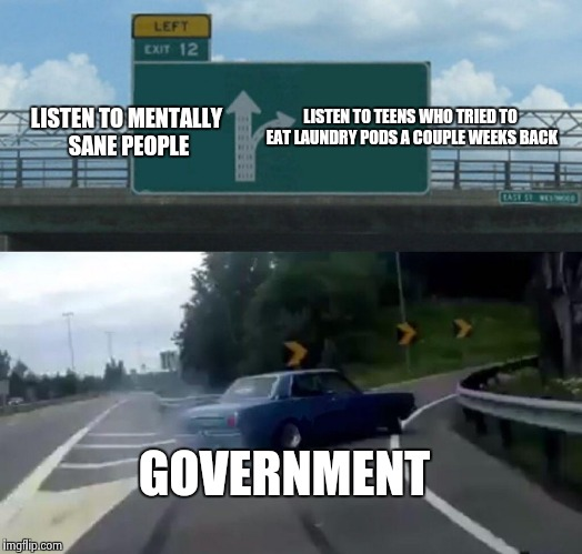 Our Stupid Government | LISTEN TO MENTALLY SANE PEOPLE LISTEN TO TEENS WHO TRIED TO EAT LAUNDRY PODS A COUPLE WEEKS BACK GOVERNMENT | image tagged in memes,left exit 12 off ramp | made w/ Imgflip meme maker